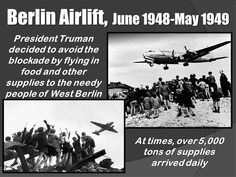 Berlin Airlift, June 1948-May 1949 President Truman decided to avoid the blockade by flying in food and other supplies to the needy people of West Ber