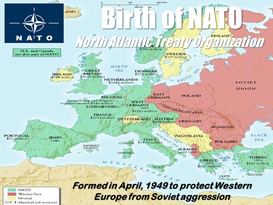 Birth of NATO North Atlantic Treaty Organization Formed in April, 1949 to protect Western Europe from Soviet aggression