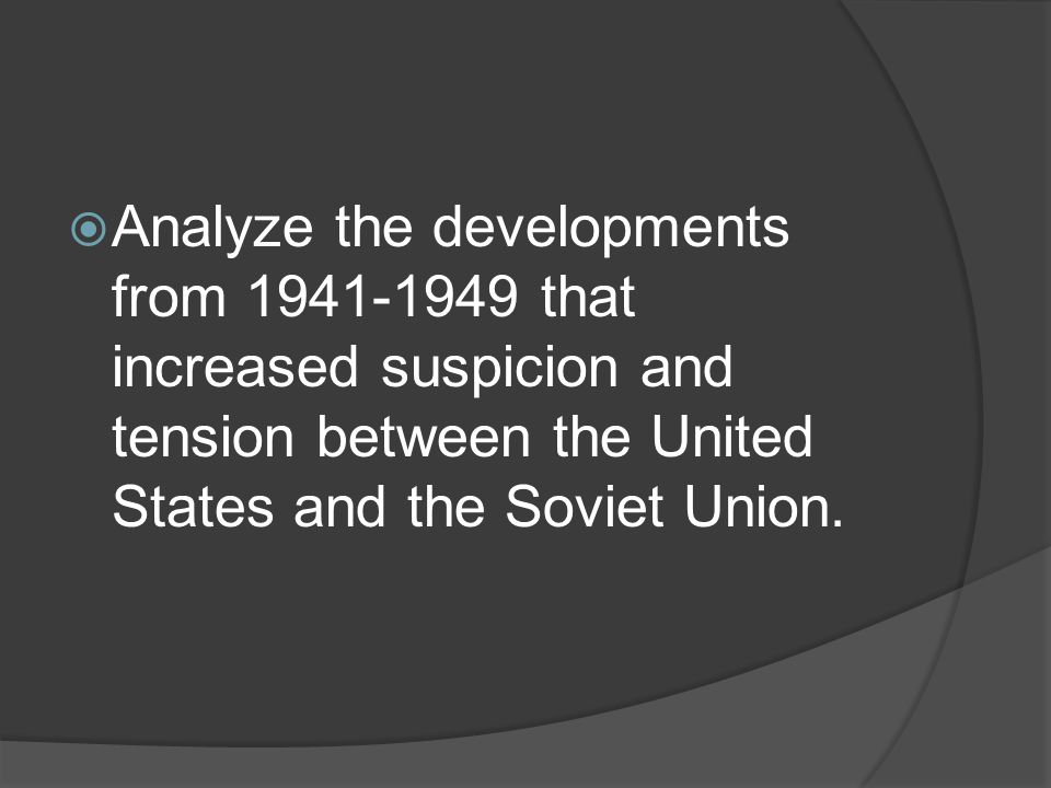  Analyze the developments from 1941-1949 that increased suspicion and tension between the United States and the Soviet Union.