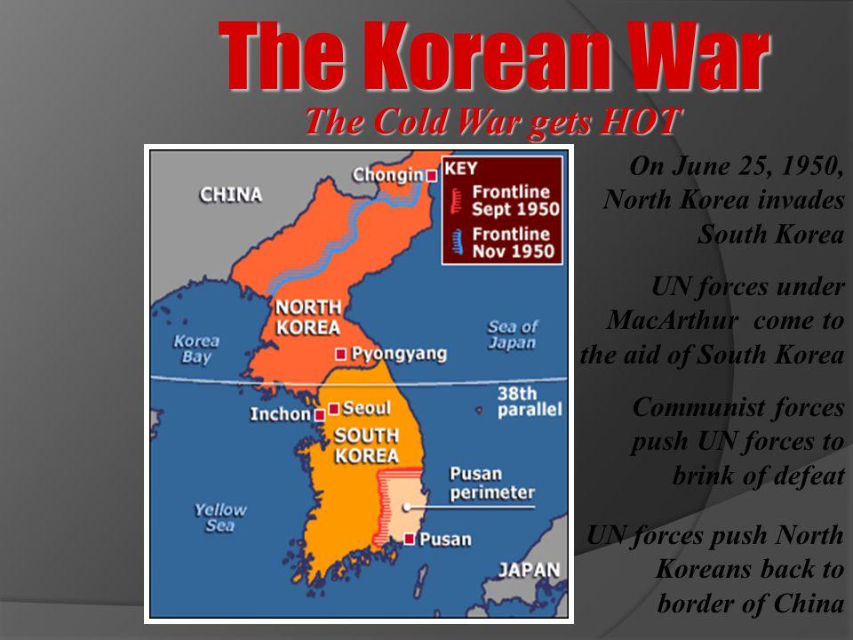 The Korean War On June 25, 1950, North Korea invades South Korea Communist forces push UN forces to brink of defeat UN forces under MacArthur come to