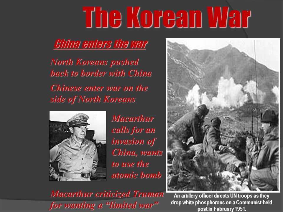 The Korean War China enters the war North Koreans pushed back to border with China Chinese enter war on the side of North Koreans Macarthur calls for