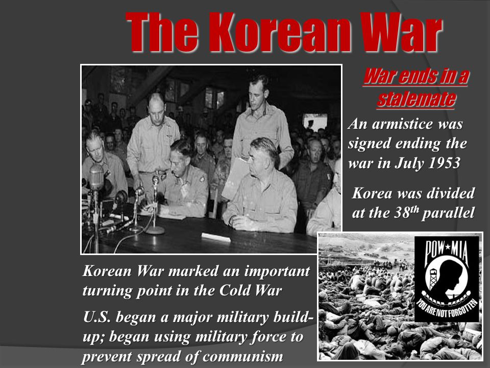 The Korean War War ends in a stalemate Korean War marked an important turning point in the Cold War An armistice was signed ending the war in July 195