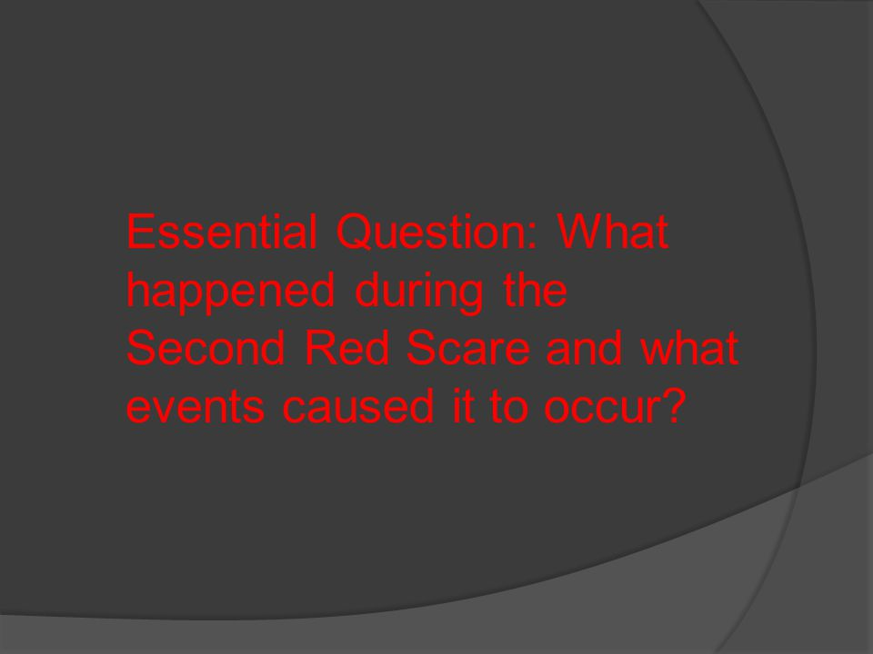 Essential Question: What happened during the Second Red Scare and what events caused it to occur?