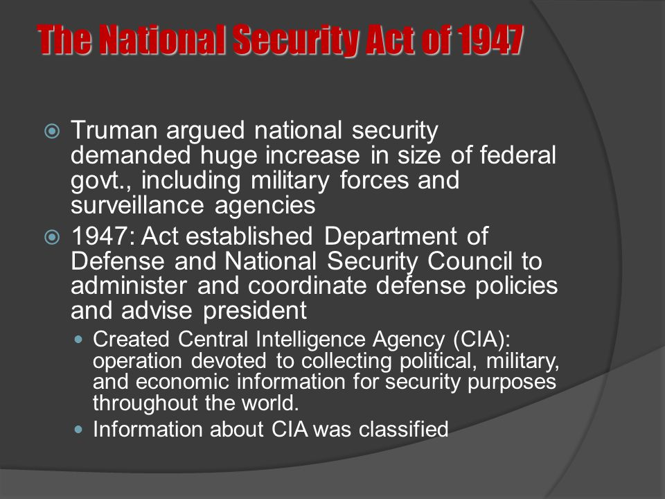 The National Security Act of 1947  Truman argued national security demanded huge increase in size of federal govt., including military forces and sur