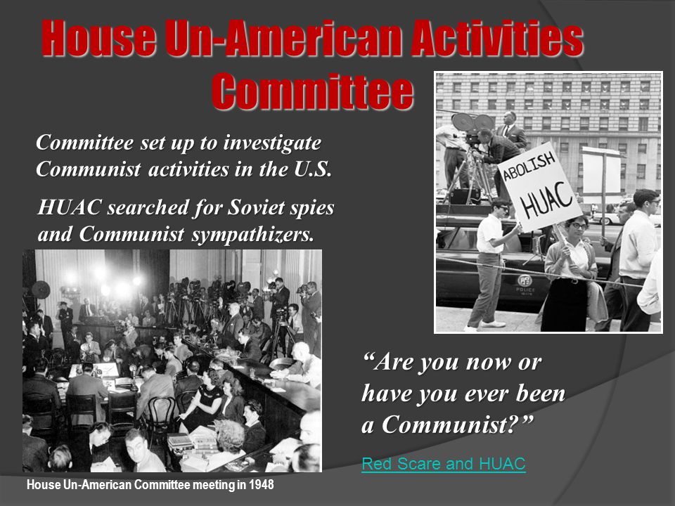 """House Un-American Activities Committee Committee set up to investigate Communist activities in the U.S. """"Are you now or have you ever been a Communist"""