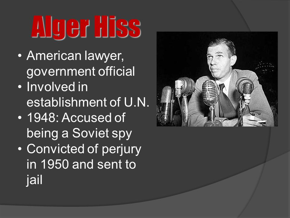 Alger Hiss American lawyer, government official Involved in establishment of U.N. 1948: Accused of being a Soviet spy Convicted of perjury in 1950 and