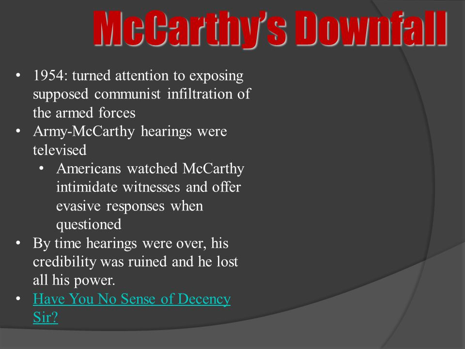 McCarthy's Downfall 1954: turned attention to exposing supposed communist infiltration of the armed forces Army-McCarthy hearings were televised Ameri