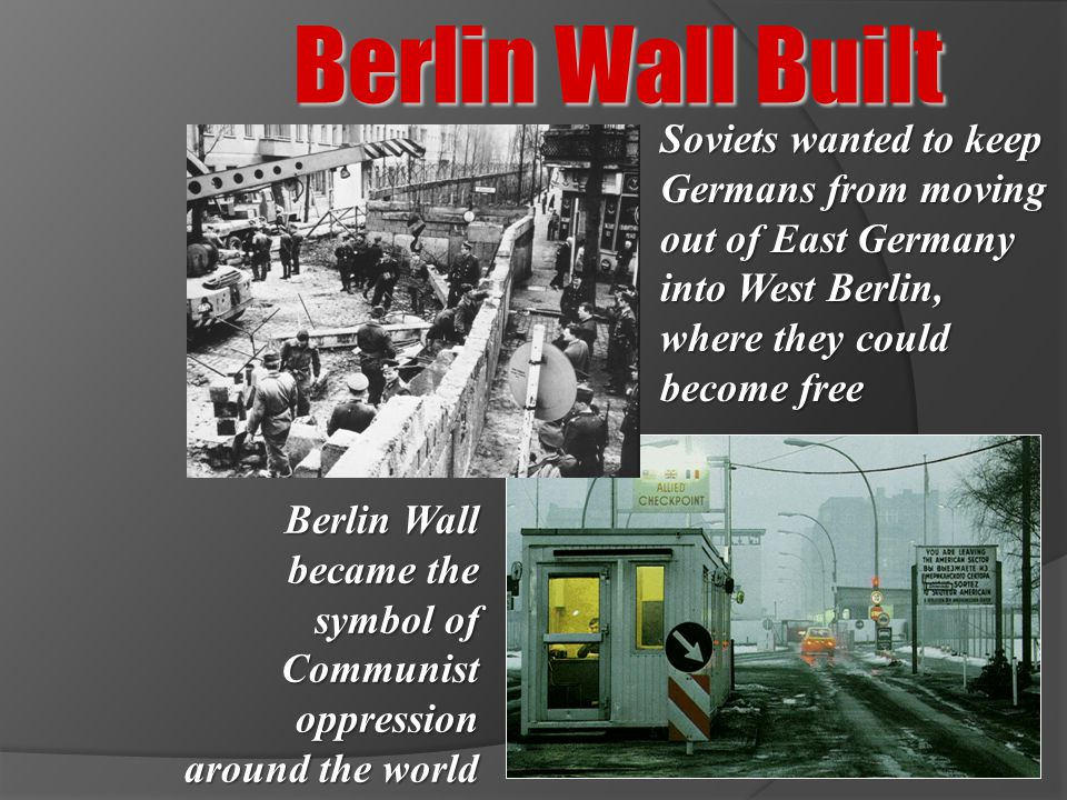 Berlin Wall Built Soviets wanted to keep Germans from moving out of East Germany into West Berlin, where they could become free Berlin Wall became the