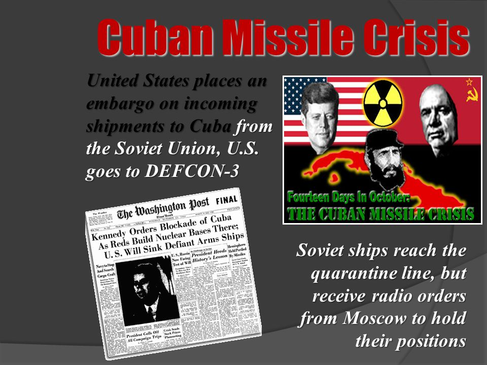 Cuban Missile Crisis United States places an embargo on incoming shipments to Cuba from the Soviet Union, U.S. goes to DEFCON-3 Soviet ships reach the