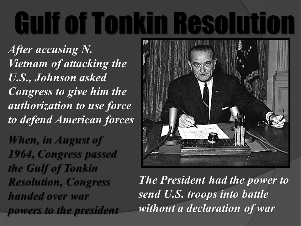 Gulf of Tonkin Resolution When, in August of 1964, Congress passed the Gulf of Tonkin Resolution, Congress handed over war powers to the president Aft