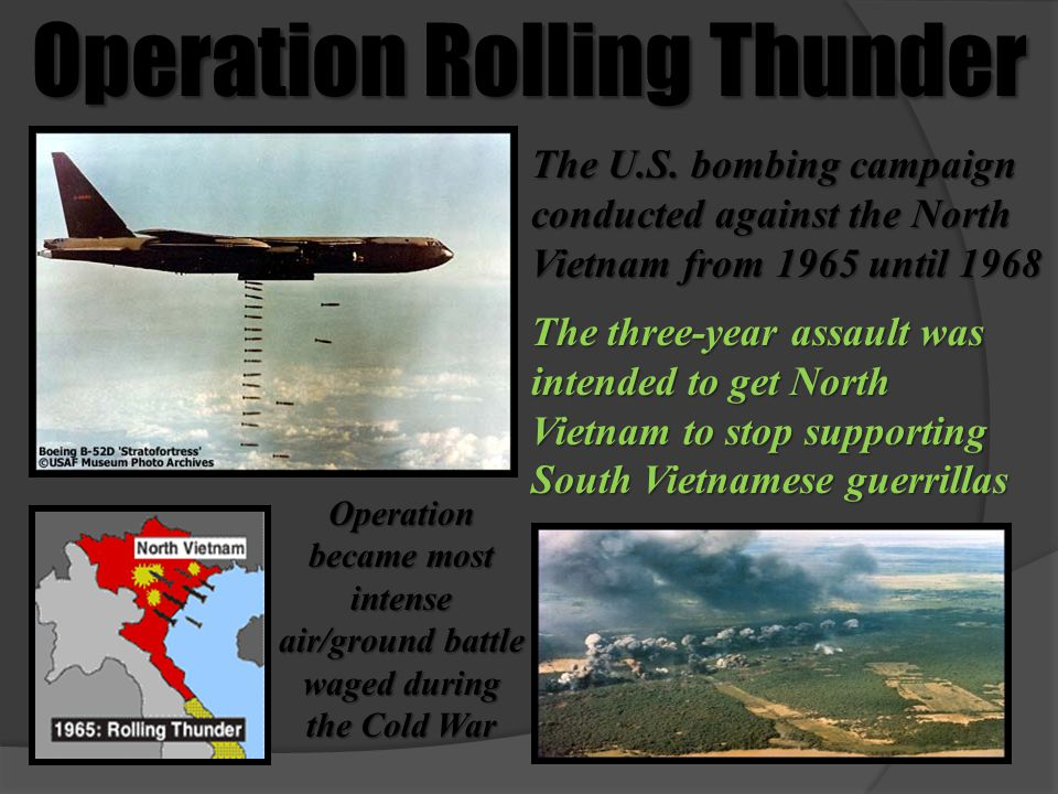 Operation Rolling Thunder The U.S. bombing campaign conducted against the North Vietnam from 1965 until 1968 The three-year assault was intended to ge