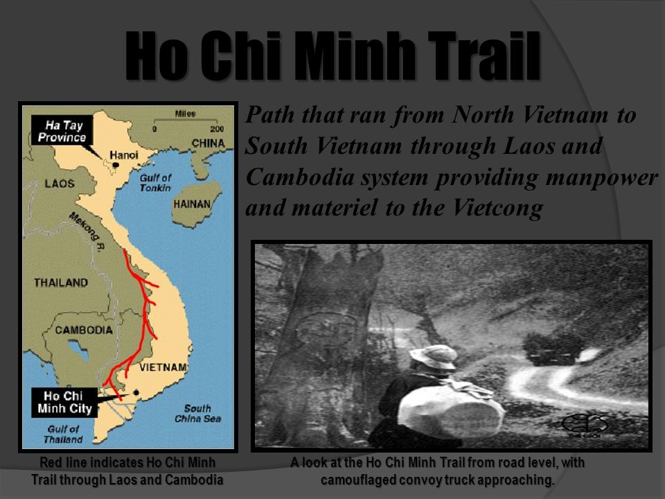 Ho Chi Minh Trail Red line indicates Ho Chi Minh Trail through Laos and Cambodia A look at the Ho Chi Minh Trail from road level, with camouflaged con