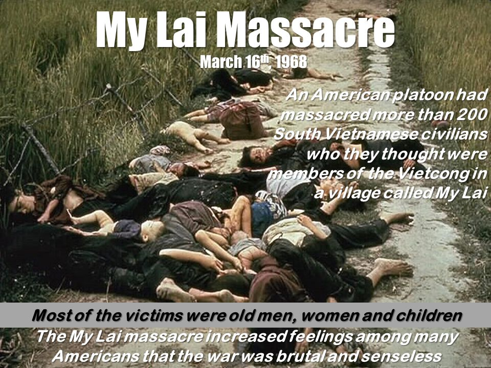 My Lai Massacre March 16 th, 1968 An American platoon had massacred more than 200 South Vietnamese civilians who they thought were members of the Viet