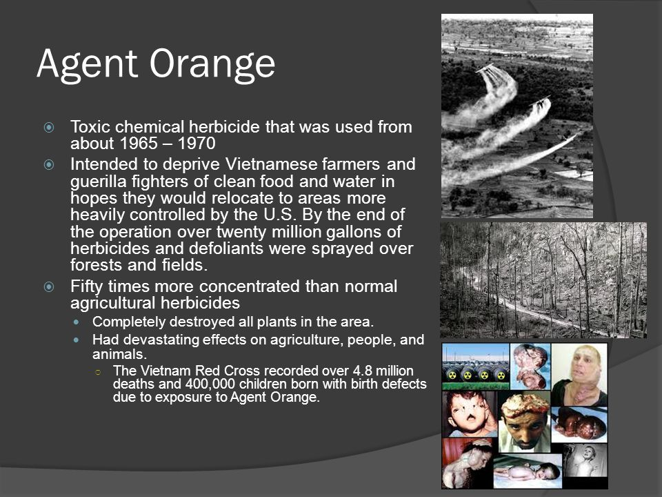 Agent Orange  Toxic chemical herbicide that was used from about 1965 – 1970  Intended to deprive Vietnamese farmers and guerilla fighters of clean f