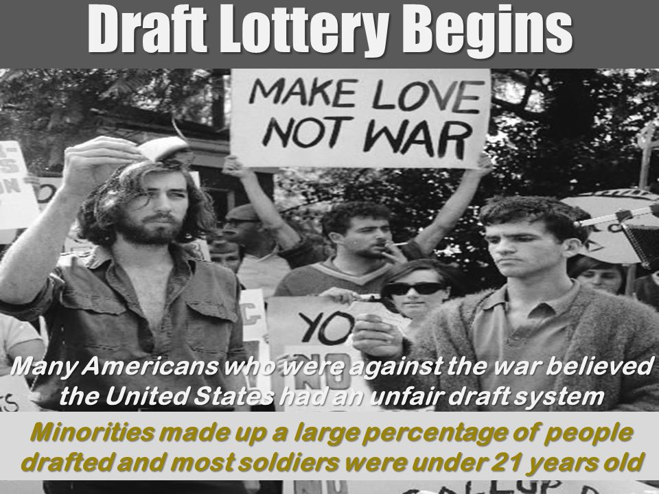 Draft Lottery Begins Many Americans who were against the war believed the United States had an unfair draft system Minorities made up a large percenta