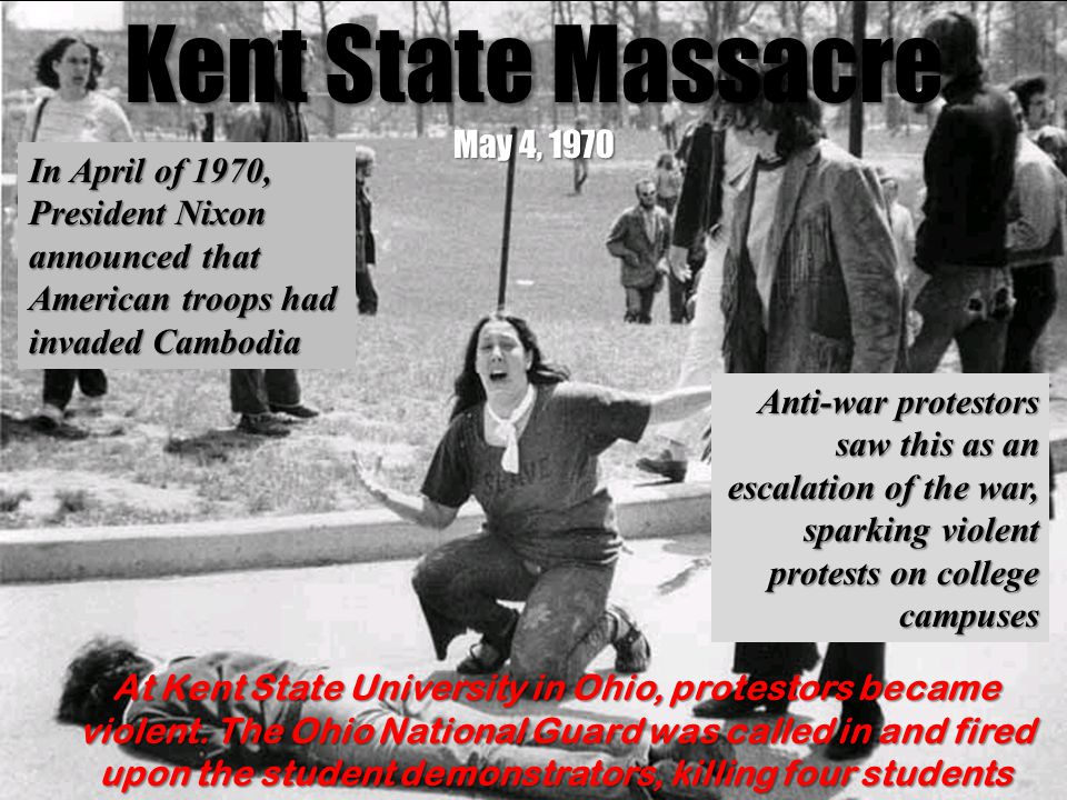 Kent State Massacre May 4, 1970 In April of 1970, President Nixon announced that American troops had invaded Cambodia Anti-war protestors saw this as