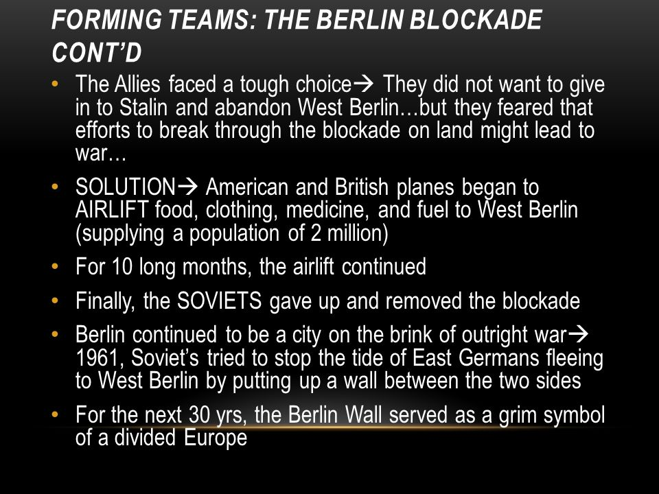 FORMING TEAMS: THE BERLIN BLOCKADE CONT'D The Allies faced a tough choice  They did not want to give in to Stalin and abandon West Berlin…but they feared that efforts to break through the blockade on land might lead to war… SOLUTION  American and British planes began to AIRLIFT food, clothing, medicine, and fuel to West Berlin (supplying a population of 2 million) For 10 long months, the airlift continued Finally, the SOVIETS gave up and removed the blockade Berlin continued to be a city on the brink of outright war  1961, Soviet's tried to stop the tide of East Germans fleeing to West Berlin by putting up a wall between the two sides For the next 30 yrs, the Berlin Wall served as a grim symbol of a divided Europe