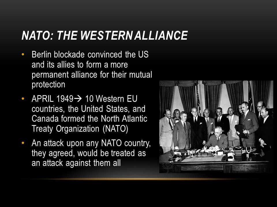 NATO: THE WESTERN ALLIANCE Berlin blockade convinced the US and its allies to form a more permanent alliance for their mutual protection APRIL 1949  10 Western EU countries, the United States, and Canada formed the North Atlantic Treaty Organization (NATO) An attack upon any NATO country, they agreed, would be treated as an attack against them all