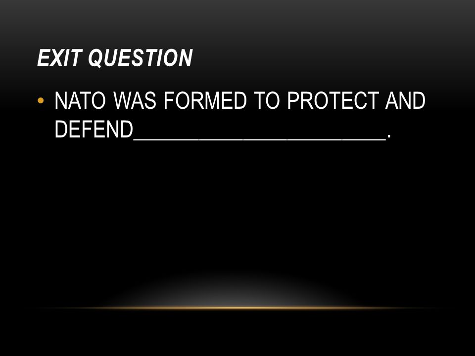EXIT QUESTION NATO WAS FORMED TO PROTECT AND DEFEND_______________________.