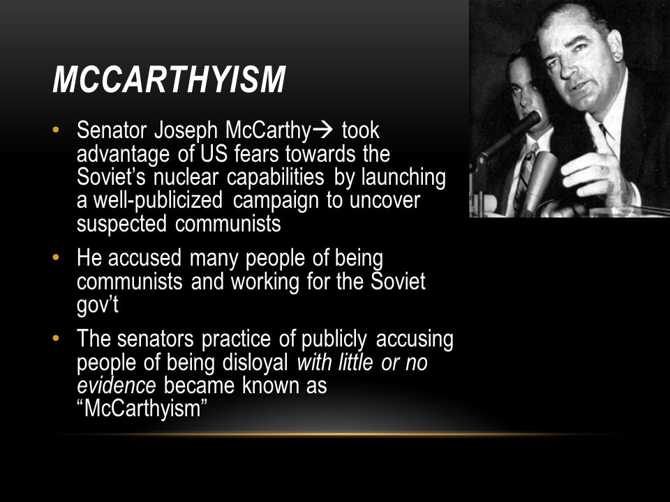 MCCARTHYISM Senator Joseph McCarthy  took advantage of US fears towards the Soviet's nuclear capabilities by launching a well-publicized campaign to uncover suspected communists He accused many people of being communists and working for the Soviet gov't The senators practice of publicly accusing people of being disloyal with little or no evidence became known as McCarthyism