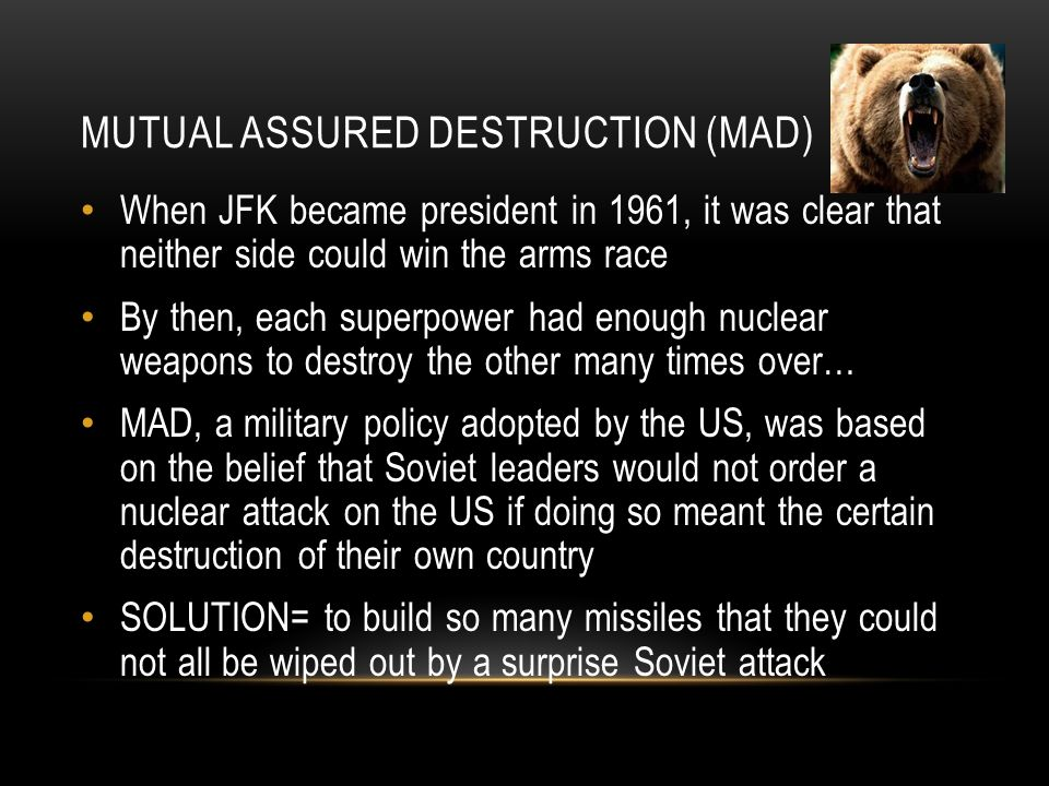 MUTUAL ASSURED DESTRUCTION (MAD) When JFK became president in 1961, it was clear that neither side could win the arms race By then, each superpower had enough nuclear weapons to destroy the other many times over… MAD, a military policy adopted by the US, was based on the belief that Soviet leaders would not order a nuclear attack on the US if doing so meant the certain destruction of their own country SOLUTION= to build so many missiles that they could not all be wiped out by a surprise Soviet attack