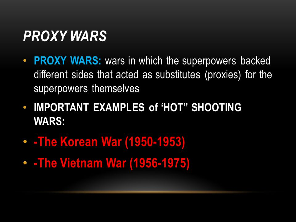PROXY WARS PROXY WARS: wars in which the superpowers backed different sides that acted as substitutes (proxies) for the superpowers themselves IMPORTANT EXAMPLES of 'HOT SHOOTING WARS: -The Korean War (1950-1953) -The Vietnam War (1956-1975)