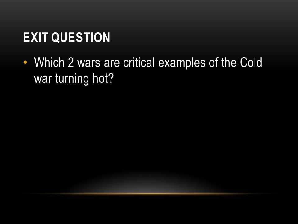 EXIT QUESTION Which 2 wars are critical examples of the Cold war turning hot?