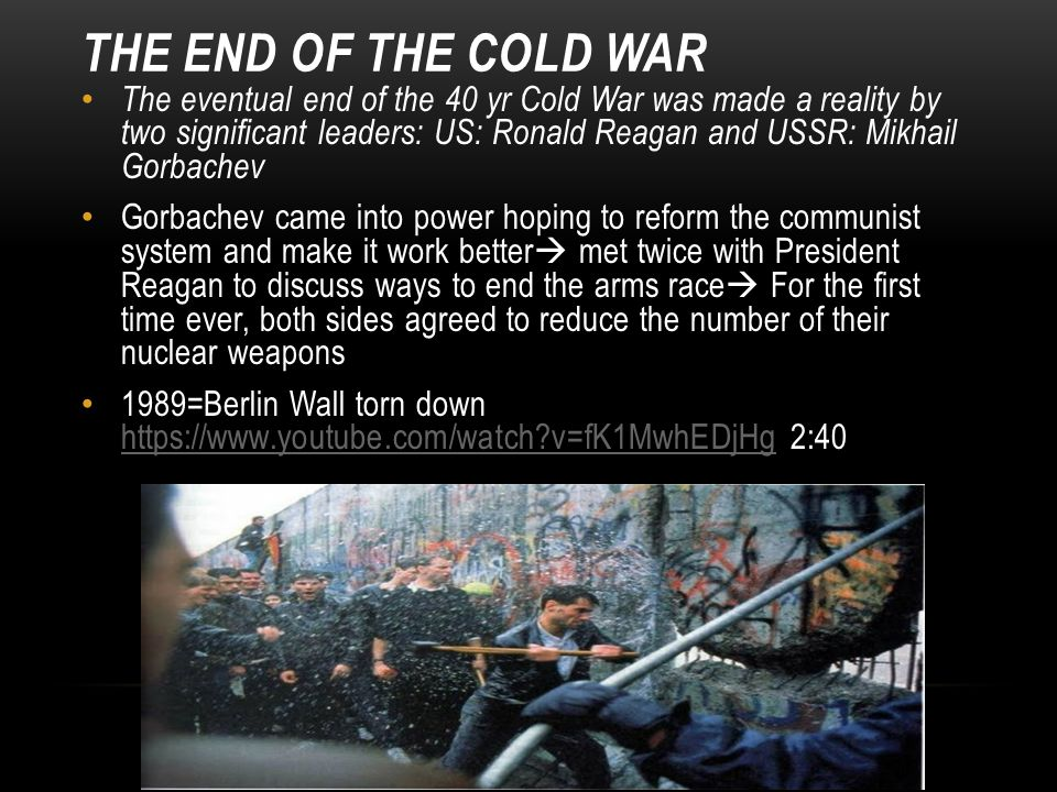 THE END OF THE COLD WAR The eventual end of the 40 yr Cold War was made a reality by two significant leaders: US: Ronald Reagan and USSR: Mikhail Gorbachev Gorbachev came into power hoping to reform the communist system and make it work better  met twice with President Reagan to discuss ways to end the arms race  For the first time ever, both sides agreed to reduce the number of their nuclear weapons 1989=Berlin Wall torn down https://www.youtube.com/watch v=fK1MwhEDjHg 2:40 https://www.youtube.com/watch v=fK1MwhEDjHg