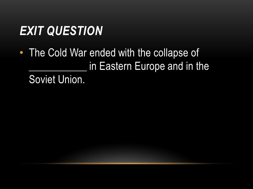 EXIT QUESTION The Cold War ended with the collapse of ___________ in Eastern Europe and in the Soviet Union.