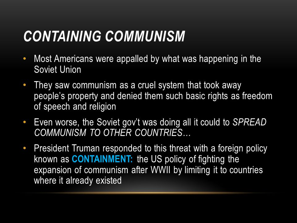 CONTAINING COMMUNISM Most Americans were appalled by what was happening in the Soviet Union They saw communism as a cruel system that took away people's property and denied them such basic rights as freedom of speech and religion Even worse, the Soviet gov't was doing all it could to SPREAD COMMUNISM TO OTHER COUNTRIES… President Truman responded to this threat with a foreign policy known as CONTAINMENT: the US policy of fighting the expansion of communism after WWII by limiting it to countries where it already existed