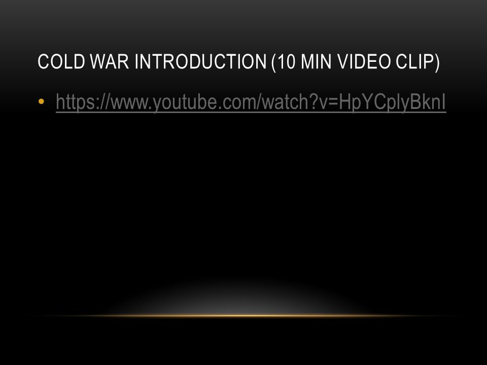 COLD WAR INTRODUCTION (10 MIN VIDEO CLIP) https://www.youtube.com/watch v=HpYCplyBknI