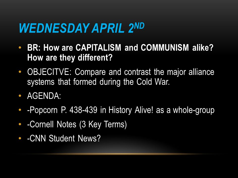 WEDNESDAY APRIL 2 ND BR: How are CAPITALISM and COMMUNISM alike? How are they different? OBJECITVE: Compare and contrast the major alliance systems th