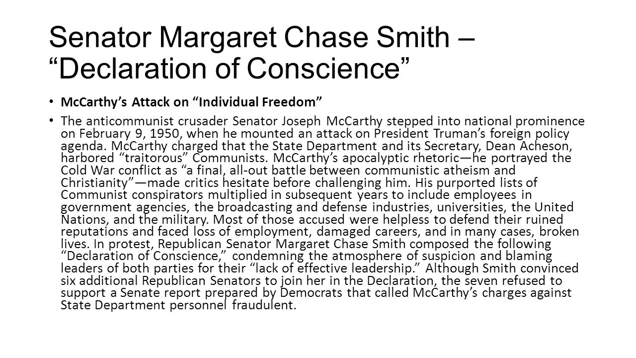 Senator Margaret Chase Smith – Declaration of Conscience McCarthy's Attack on Individual Freedom The anticommunist crusader Senator Joseph McCarthy stepped into national prominence on February 9, 1950, when he mounted an attack on President Truman's foreign policy agenda.
