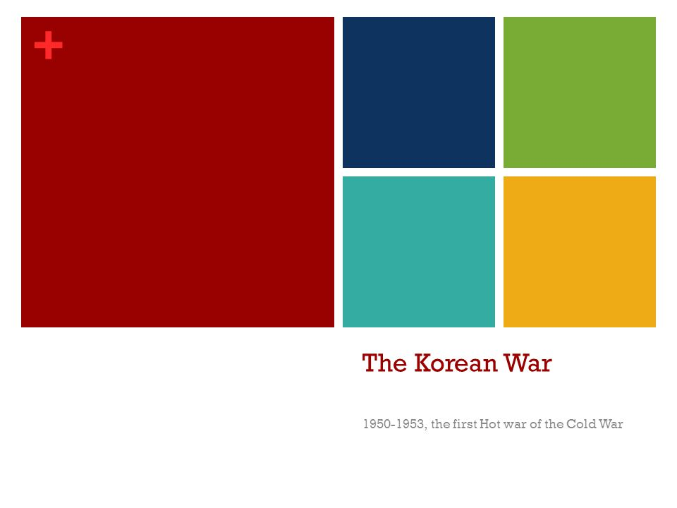 + The Korean War 1950-1953, the first Hot war of the Cold War