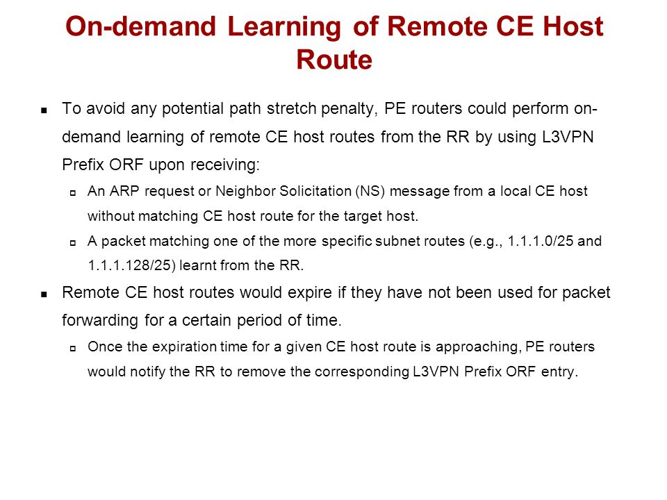 To avoid any potential path stretch penalty, PE routers could perform on- demand learning of remote CE host routes from the RR by using L3VPN Prefix ORF upon receiving:  An ARP request or Neighbor Solicitation (NS) message from a local CE host without matching CE host route for the target host.