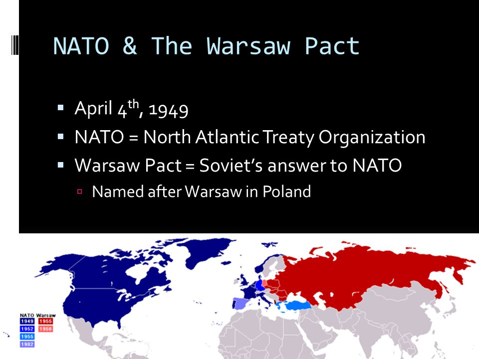 NATO & The Warsaw Pact  April 4 th, 1949  NATO = North Atlantic Treaty Organization  Warsaw Pact = Soviet's answer to NATO  Named after Warsaw in