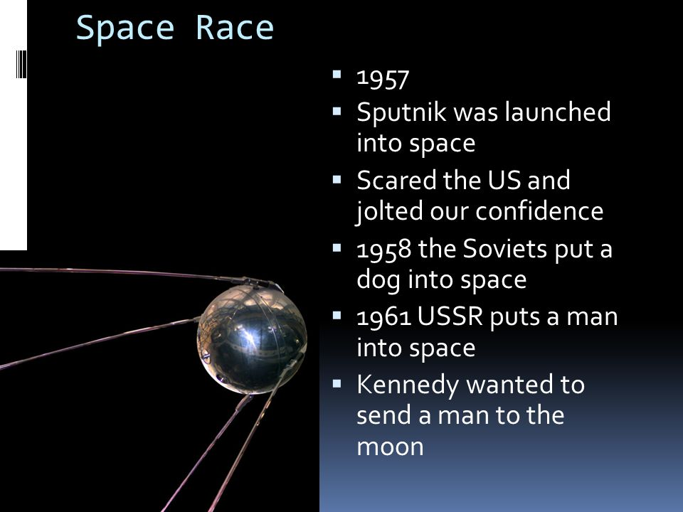 Space Race  1957  Sputnik was launched into space  Scared the US and jolted our confidence  1958 the Soviets put a dog into space  1961 USSR puts