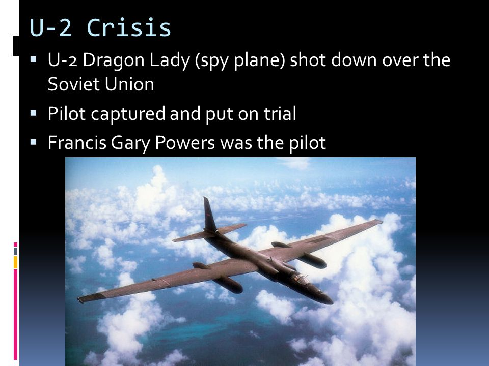 U-2 Crisis  U-2 Dragon Lady (spy plane) shot down over the Soviet Union  Pilot captured and put on trial  Francis Gary Powers was the pilot