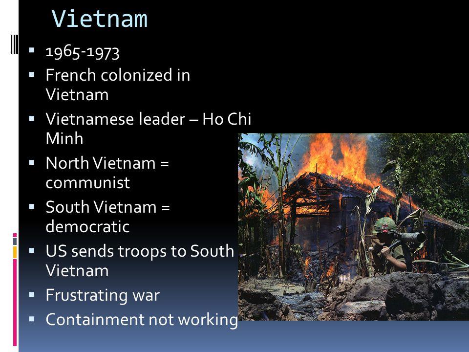 Vietnam  1965-1973  French colonized in Vietnam  Vietnamese leader – Ho Chi Minh  North Vietnam = communist  South Vietnam = democratic  US send