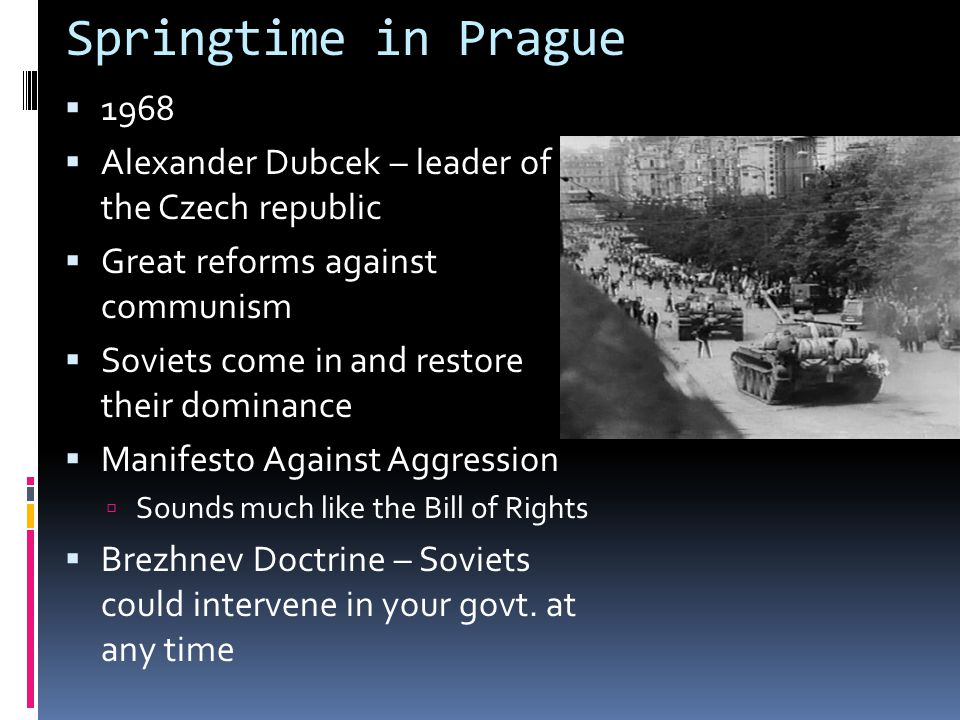 Springtime in Prague  1968  Alexander Dubcek – leader of the Czech republic  Great reforms against communism  Soviets come in and restore their do