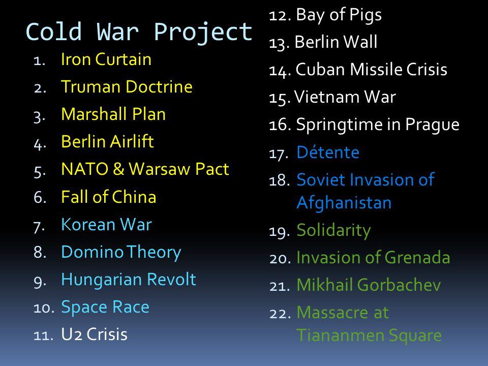 Cold War Project 1. Iron Curtain 2. Truman Doctrine 3. Marshall Plan 4. Berlin Airlift 5. NATO & Warsaw Pact 6. Fall of China 7. Korean War 8. Domino