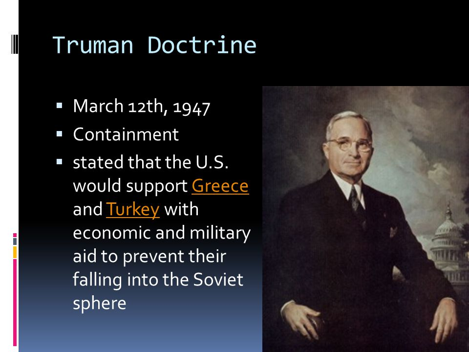 Truman Doctrine  March 12th, 1947  Containment  stated that the U.S. would support Greece and Turkey with economic and military aid to prevent thei