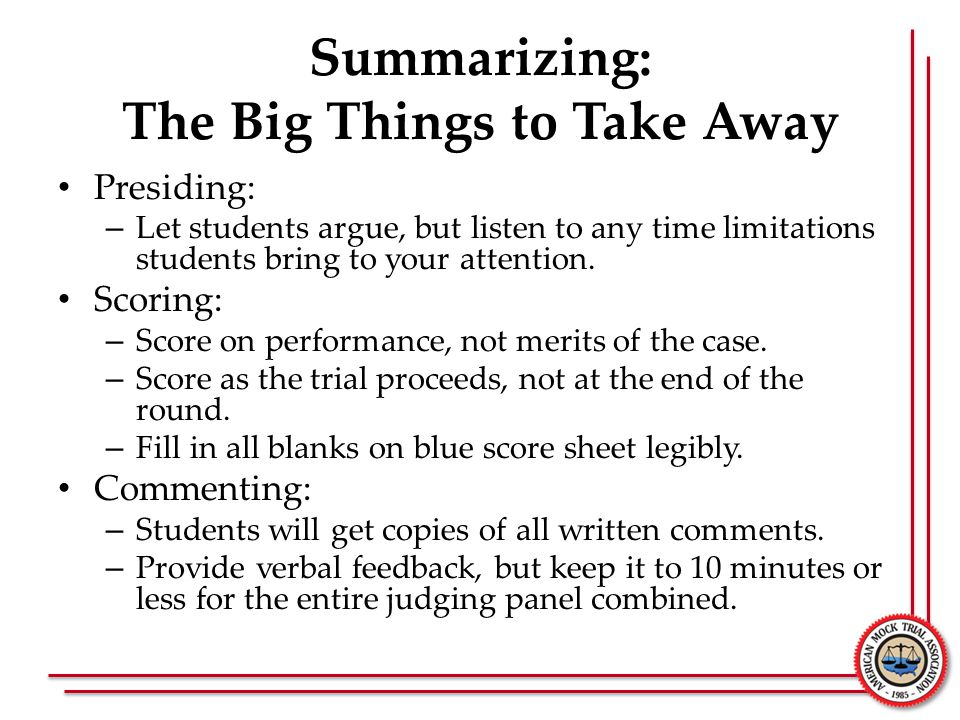Summarizing: The Big Things to Take Away Presiding: – Let students argue, but listen to any time limitations students bring to your attention. Scoring