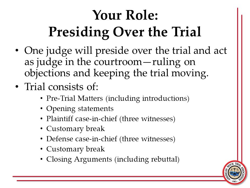 Your Role: Presiding Over the Trial Differences from Real-World trials: – Both teams must: Present opening statements at the start of trial Call three witnesses Cross-examine all witnesses called – There are: NO objections to openings or closings NO motions in limine, for a directed verdict, or mistrial NO side bars NO objections or questions from the judges NO scope limitations on cross-examination (but scope is limited on re-direct and re-cross examination) NO requirements that expert witnesses be tendered