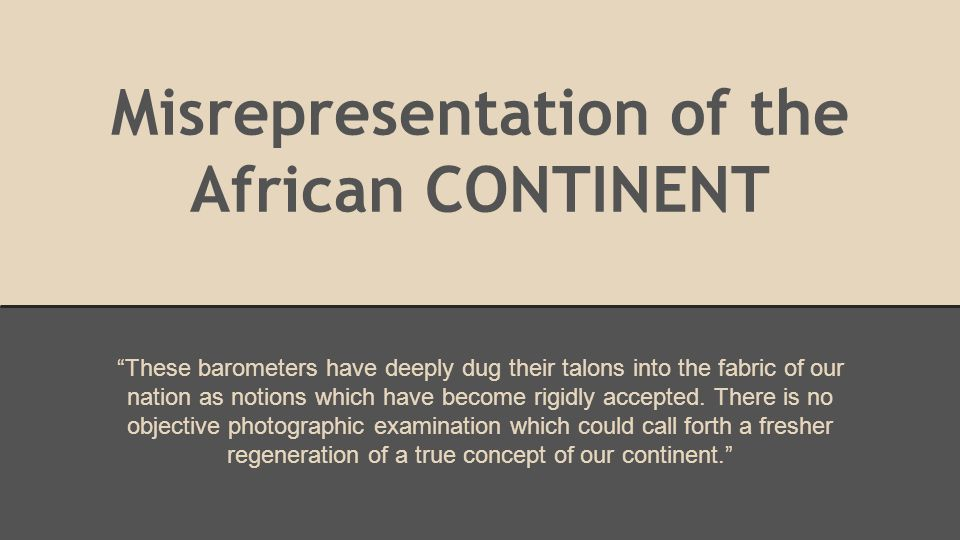 "Misrepresentation of the African CONTINENT ""These barometers have deeply dug their talons into the fabric of our nation as notions which have become r"