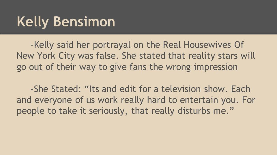 Kelly Bensimon -Kelly said her portrayal on the Real Housewives Of New York City was false. She stated that reality stars will go out of their way to
