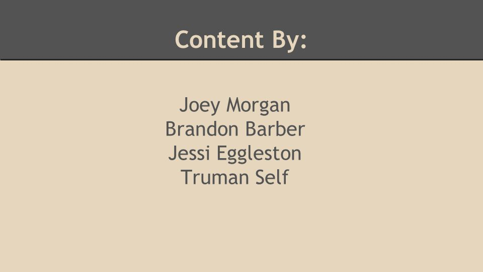 Content By: Joey Morgan Brandon Barber Jessi Eggleston Truman Self