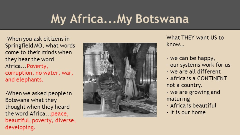 My Africa...My Botswana -When you ask citizens in Springfield MO, what words come to their minds when they hear the word Africa...Poverty, corruption,