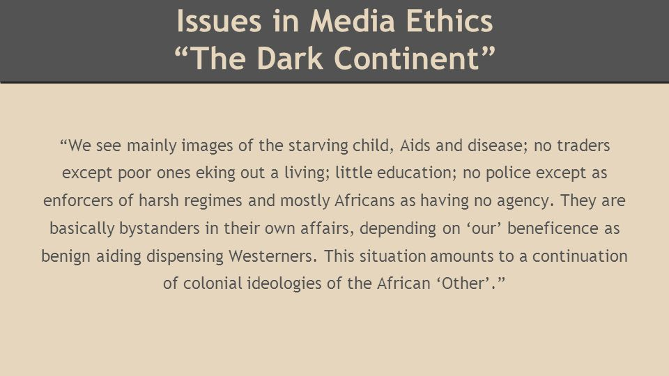 Issues in Media Ethics The Dark Continent We see mainly images of the starving child, Aids and disease; no traders except poor ones eking out a living; little education; no police except as enforcers of harsh regimes and mostly Africans as having no agency.