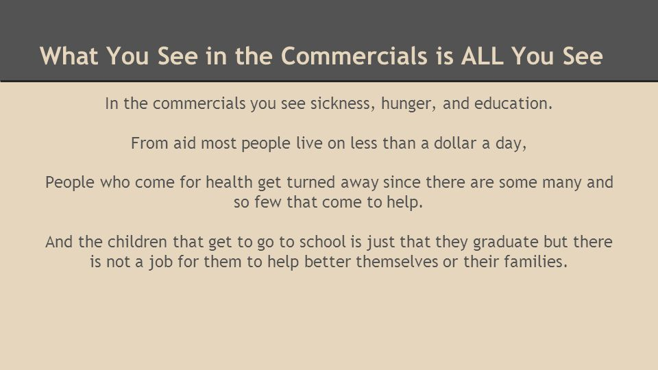 What You See in the Commercials is ALL You See In the commercials you see sickness, hunger, and education. From aid most people live on less than a do
